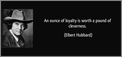 An ounce of loyalty is worth a pound of 