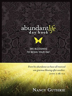 abundantlife day book 365 BLESSINGS TO BEGIN YOUR DAY From his abundance we have all received one gracious blessing after another. JOHN 1:16 NLT NANCY GUTHRIE