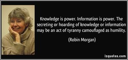 Knowledge is power. Information is power. The 