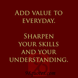 ADD VALUE TO EVERYDAY. SHARPEN YOUR SKILLS AND YOUR UNDERSTANDING. 98quotes.com
