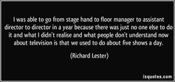 I was able to go from stage hand to floor manager to assistant 