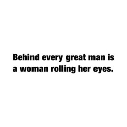 Behind every great man is 