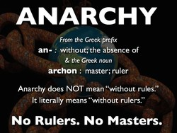 ANARCHY From the Greek prefix an- : without; the absence of & the Greek noun archon : master; ruler Anarchy does NOT mean
