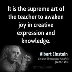 It is the supreme art of the teacher to awaken joy in creative expression and knowledge. Albert Einstein German Theoretical-Physicist (1879-1955)