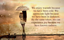 We enjoy warmth because we have been cold. We appreciate light because we have been in darkness. By the same token, we can experience joy because we Irave known sadness.