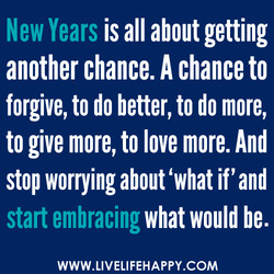 New Years is all about getting another chance. A chance to forgive, to do better, to do more, to give more, to love more. And stop worrying about 'what if' and start embracing what would be. WWW.LIVELIFEHAPPY.COM