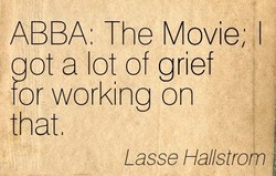 ABBA: The Movie; I got a lot of grief tor working on that Lasse Hallstrom