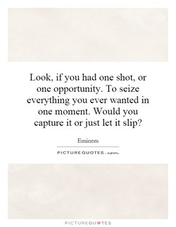 Look, if you had one shot, or 
