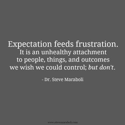 Expectation feeds frustration. 