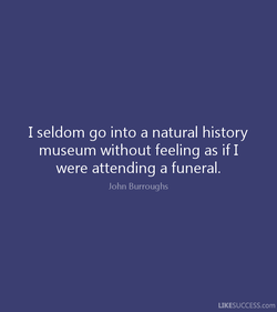 I seldom go into a natural history 