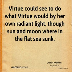 Virtue could see to do what Virtue would by her own radiant light, though sun and moon where in the flat sea sunk. QUOTE-HD.COM John Milton English Poet 1608 -1674
