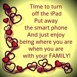 Time to turn off the iPad Put away the smart phone And just enjoy being where you are when you are with your FAMILY!