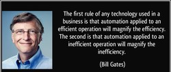 n The first rule of any technology used in a business is that automation applied to an efficient operation will magnify the efficiency. The second is that automation applied to an inefficient operation will magnify the inefficiency. (Bill Gates)
