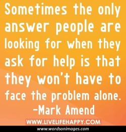 Sometimes the only answer people are looking for when they ask for help is that they won't have to face the problem alone. -Mark Amend www.wordsonimages.com