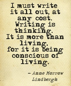 I must write it all out, at an cost. Writing is thinking. It is more than livin for it is Wing conscious or living. Anne Morrow Lindbergh