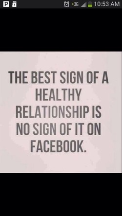 10:53 AM THE BEST SIGN OF A HEALTHY RELATIONSHIP IS NO SIGN OF IT ON FACEBOOK.