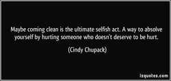Maybe coming clean is the ultimate selfish act. A way to absolve 
