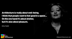 Architecture is really about well-being. I think that people want to feel good in a space... On the one hand its about shelter, but its also about pleasure. Zaha Hadid Like Architecture ilikearchitecture.net