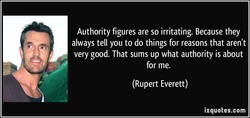 Authority figures are so irritating. Because they 