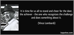 It is time for us all to stand and cheer for the doer, 