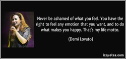 Never be ashamed of what you feel. You have the 