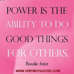 POWER IS THE ABILITY TO DO GOOD THINGS R OTHERS. Brooke Astor WWW.VERYBESTQUOTES.COM
