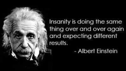 Insanity is doing the same 