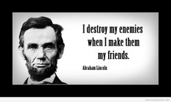 I destroy my enemies when I make them my friends. Abraham Lincoln