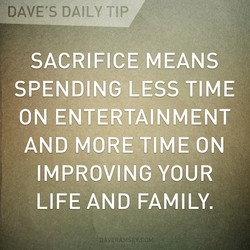 DAVE'S DAILY TIP SACRIFICE MEANS SPENDING LESS TIME ON ENTERTAINMENT AND MORE TIME ON IMPROVING YOUR DAVERAMSEY.COM