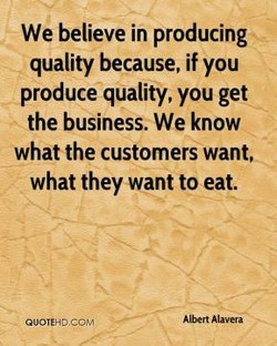 We believe in producing quality because, if you produce quality, you get the business. We know what the customers want, what they want to eat. A bert Alavera