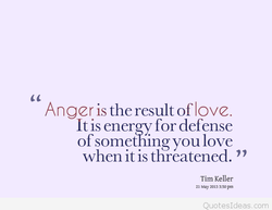Anger is the result of love. 