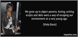 We grew up in abject poverty. Acting, writing 