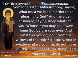 CTN 9GG) ICXTpocff0 T facebook.com/OfthodoxCopts Someone asked Abba Anthony, saying, What must we keep in order to be pleasing to God? And the elder answered, saying, Keep what I tell you. Whoever you may be, always keep God before your eyes. And whatever you do, do it from the witness of the Holy Scriptures. And in whatever place you live, do not leave quickly. Keep these three things, and Anthony The Great Quotes I-Iaparueå —yoü•will, beesaved Maran Afra