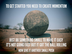 TO GET STARTED YOU NEED TO CREATE MOMENTUM 