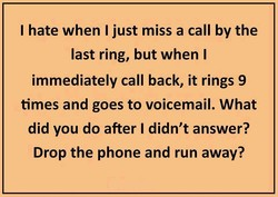 I hate when I just miss a call by the 