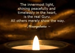 The innermost light, shining peacefully and timelessly in the heart, is the real Guru. All others merely show the way. Nisaran)ntta