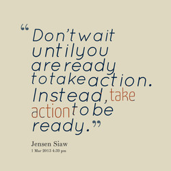 Don't wait untilgou a re ready totakeaction. Instead,take action to be 1.31. Jensen Siaw 1 Mar 2013 4:39 pm