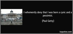 I vehemently deny that I was born a cynic and a 