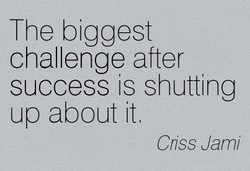 The biggest challenge after success is shutting up about it Coss Jami