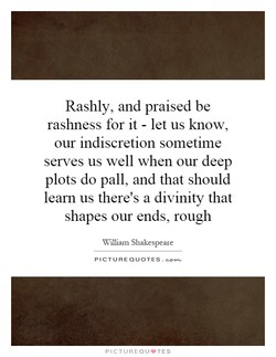 Rashly, and praised be 