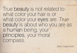 True beauty is not related to what color your hair is or what color your eyes are. True beauty is about who you are as a human being, your principles, your moral compass Ellen Degeneyes
