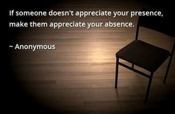 If someone doesn't appreciate your presence, 
