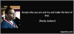 Accept who you are and try and make the best of 