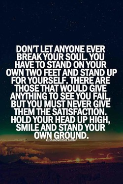 ANYONE EVER BREAK YOUR SOUL YOU HAVETOSTANDONYOUR OWN MO FEET AND STAND UP FOR YOURSELF. THERE ARE THOSE THAT WOULD GIVE ANYTHING TO SEE YOU FAIL, BUTYOU MUST GIVE THEM THE SATISFACTION. HOLD YOUR HEAD UP HIGH, SMILE AND STAND YOUR OWNaGRQUND.