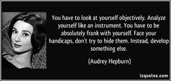 You have to look at yourself objectively. Analyze 