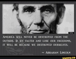 Getty AMERICA WILL NEVER BE DESTROYED FROM THE OUTSIDE. IF WE FALTER AND LOSE OUR FREEDOMS, IT WILL BE BECAUSE WE DESTROYED OURSELVES. ABRAHAM LINCOLN nny.ce