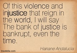 Of this violence and injustice that reign in the world, I will say The bank of justice is bankrupt, even the time Hanane Anda/ucia meetvillecom