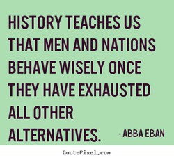 HISTORY TEACHES US THAT MEN AND NATIONS BEHAVE WISELY ONCE THEY HAVE EXHAUSTED ALL OTHER ALTERNATIVES. ABBA EBAN QuotePixeI. con