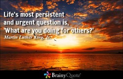 Life's most persistent and urgent question is, oathiß?i Martin Luther ing, r.s BrainyQuote&