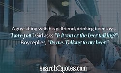 guy siting wit his girlfriend, drinking beer says,